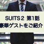 suits2第1話 豪華ゲストをご紹介